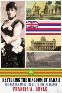 Restoring the Kindom of Hawaii: The Kanaka Maoli Route to Independence, by Francis Boyle